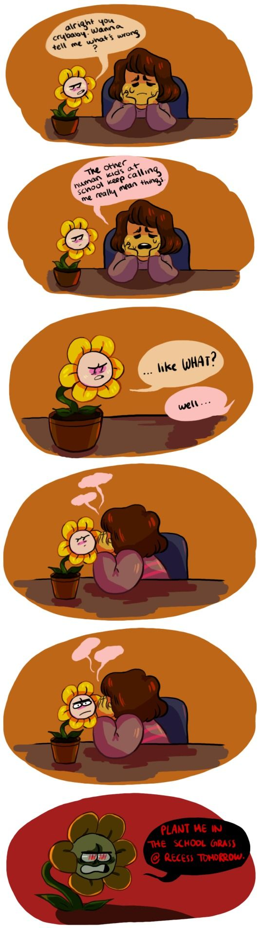 "At reses the next day *hids are pushing Frisk around, frisk holds up spiling flower* ""How do you thing THAT is going to help you? ""Mean joke"" Flowey starts getting a creepyer and creepyer look on his face, then says ""You will die, dlowley and painfuly... when you ask... NOW!"" *the kids run away, scared half to death* "" Now if they are ever mean again, just ask me."""