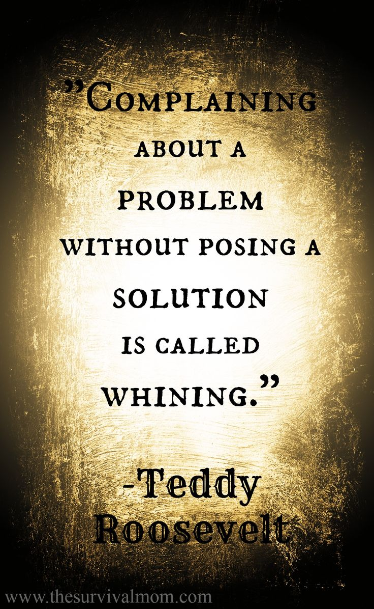 """Complaining about a problem without posing a solution is called Whining.""  Teddy Rooosevelt"