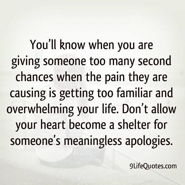 """You'll know when you are giving someone too many second chances, when the pain they are causing is getting too familiar and overwhelming your life.  Don't allow your heart to become a shelter for someone's meaningless apologies."" ♥"