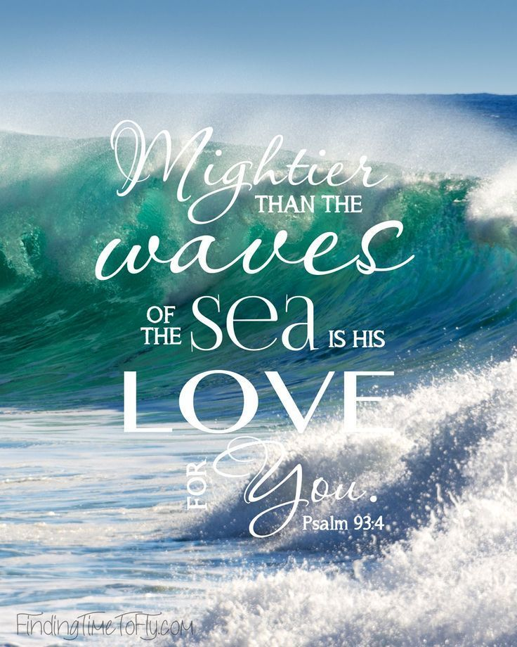Here's a printable suitable for framing featuring Psalms 93:4. Mightier than the waves of the sea is His love for you.