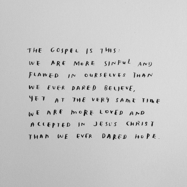 The Gospel is this: We are more sinful and flawed in ourselves than we ever dared believe, yet at the very same time we are more loved and accepted in Jesus Christ than we ever dared hope.
