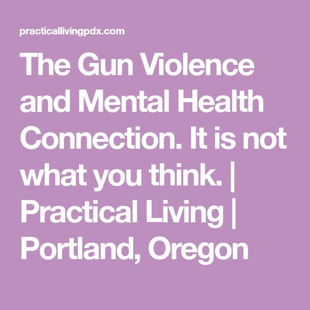The Gun Violence and Mental Health Connection. It is not what you think.   Practical Living   Portland, Oregon