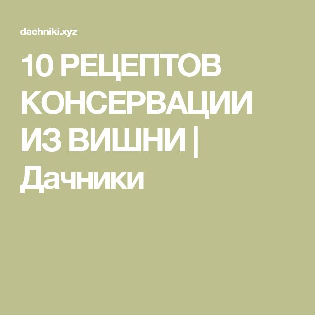 10 РЕЦЕПТОВ КОНСЕРВАЦИИ ИЗ ВИШНИ   Дачники
