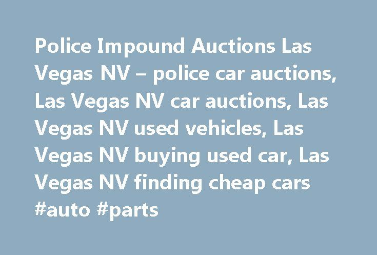 Police Impound Auctions Las Vegas NV – police car auctions, Las Vegas NV car auctions, Las Vegas NV used vehicles, Las Vegas NV buying used car, Las Vegas NV finding cheap cars #auto #parts http://japan.remmont.com/police-impound-auctions-las-vegas-nv-police-car-auctions-las-vegas-nv-car-auctions-las-vegas-nv-used-vehicles-las-vegas-nv-buying-used-car-las-vegas-nv-finding-cheap-cars-auto-parts/  #police auto auction # Local Companies Mo-Fr 0730-1800, Sa 0900-1200, Su Closed. Police Impound…