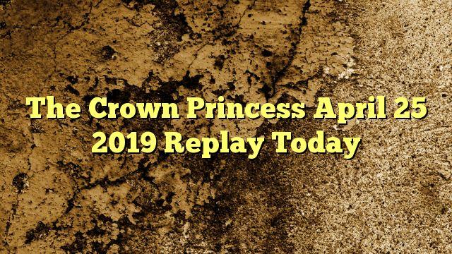The Crown Princess April 25 2019 Replay TodayShare The