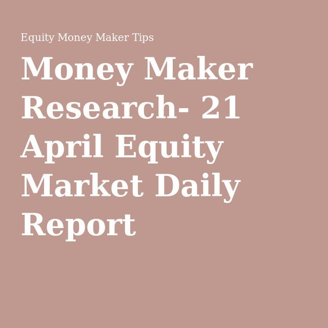 Money Maker Research- 21 April Equity Market Daily Report