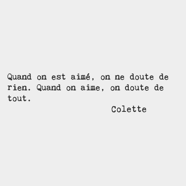 When you're loved, you doubt nothing. When you love, you doubt​ ​everything.​ — Colette, French novelist and performer