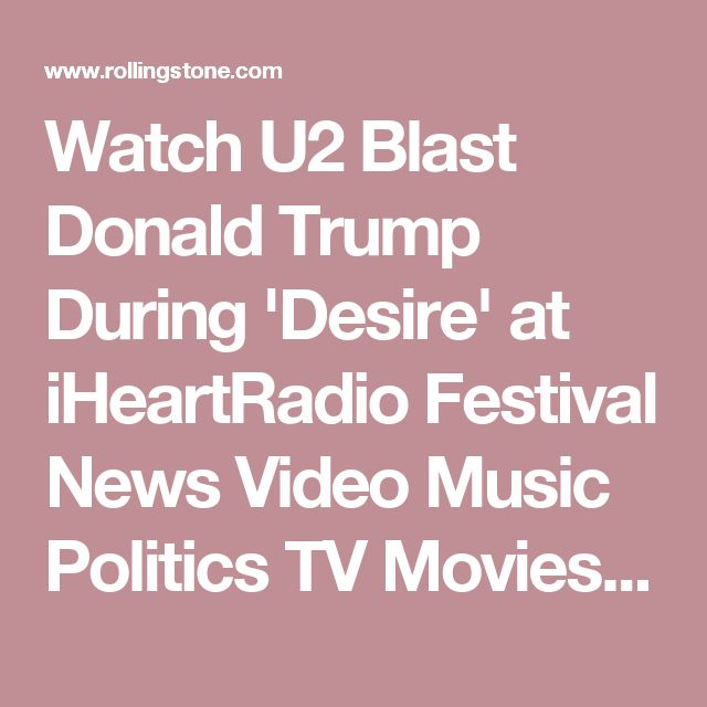 Watch U2 Blast Donald Trump During 'Desire' at iHeartRadio Festival News Video Music Politics TV Movies Sports Long Reads RS Country More TRENDING  Why Anti-Trump Protests Matter  Bernie Sanders Lays Out Best, Worst Scenario of Trump...  After Historic Win, Conor McGregor Wants Stake in UFC  'Daddy's Hands' Singer Holly Dunn Dead at 59