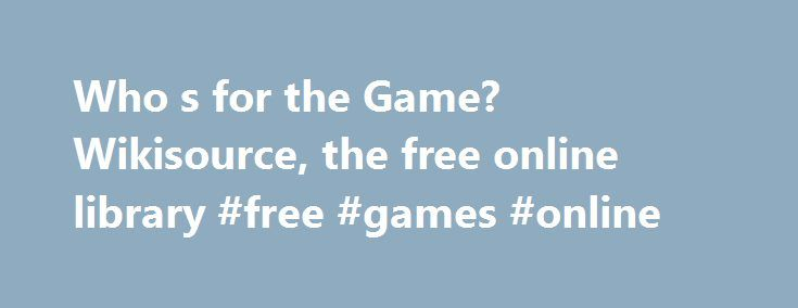 """Who s for the Game? Wikisource, the free online library #free #games #online http://game.remmont.com/who-s-for-the-game-wikisource-the-free-online-library-free-games-online/  Who's for the Game? The source document of this text is not known. Please see this document's talk page for details for verification. """"Source"""" means a location at which other users can find a copy of this work. Ideally this will be a scanned copy of the original that can be uploaded to Wikimedia Commons…"""
