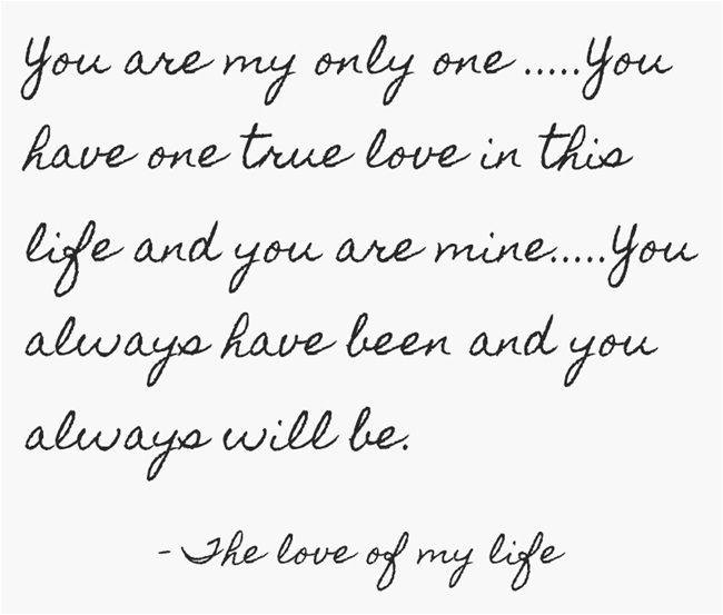 You are my only one .....You have one true love in this life and you are mine.....You always have been and you always will be.