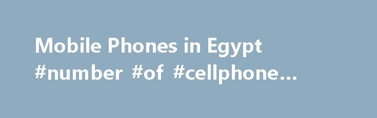 Mobile Phones in Egypt #number #of #cellphone #users http://broadband.nef2.com/mobile-phones-in-egypt-number-of-cellphone-users/  # Mobile Phones in Egypt New Report Guarantee If you purchase a report that is updated in the next 60 days. we will send you
