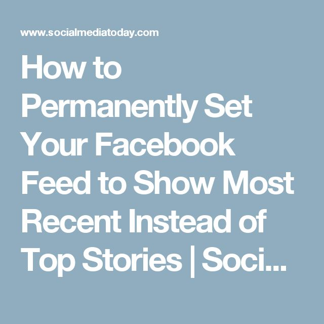 How to Permanently Set Your Facebook Feed to Show Most Recent Instead of Top Stories | Social Media Today