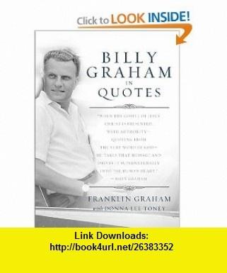 Billy Graham in Quotes (9780849946493) Franklin Graham, Donna Lee Toney, Billy Graham , ISBN-10: 0849946492  , ISBN-13: 978-0849946493 ,  , tutorials , pdf , ebook , torrent , downloads , rapidshare , filesonic , hotfile , megaupload , fileserve