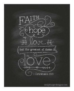 """1 Corinthians 13:13 - """"But now faith, hope, love, abide these three; but the greatest of these is love."""""""