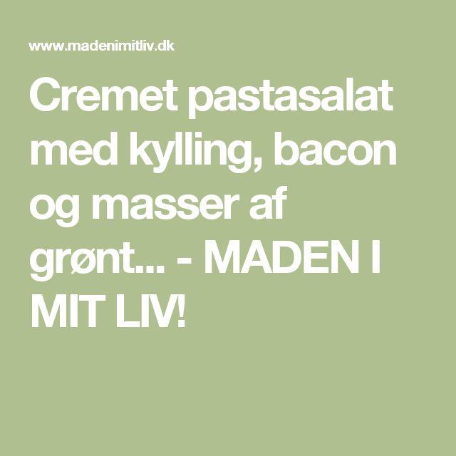 Cremet pastasalat med kylling, bacon og masser af grønt... - MADEN I MIT LIV!