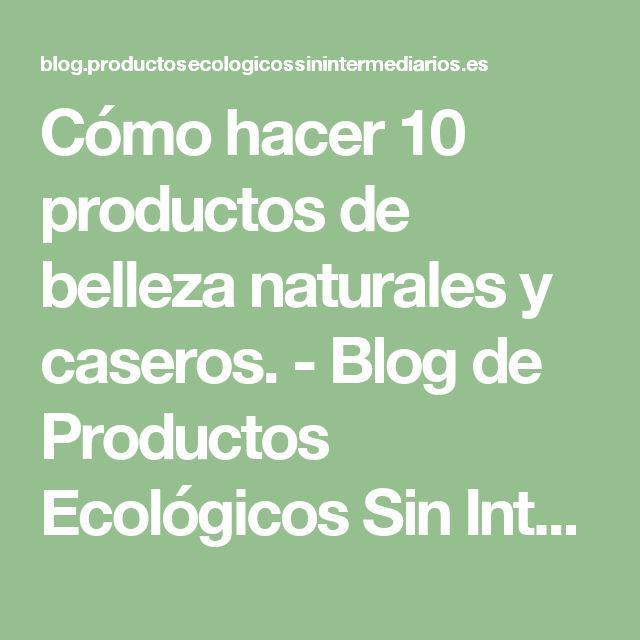 Cómo hacer 10 productos de belleza naturales y caseros. - Blog de Productos Ecológicos Sin Intermediarios
