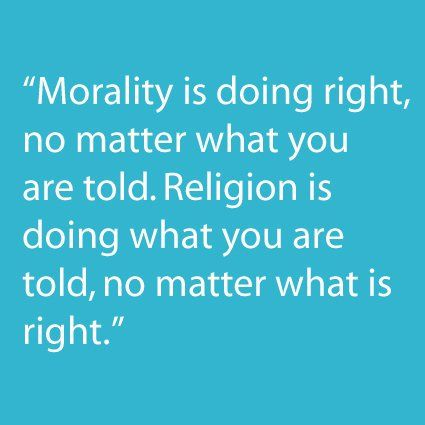 Morality vs religion...don't let this happen to you.  Make your faith your own and not what others say.
