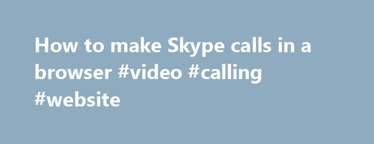 How to make Skype calls in a browser #video #calling #website http://texas.remmont.com/how-to-make-skype-calls-in-a-browser-video-calling-website/  # How to make Skype calls in a browser Skype voice and video calls in HD are now available worldwide thanks to a new plug-in by Microsoft. The free plug-in supports modern versions of Chrome and Firefox on both Mac and Windows computers, as well as Internet Explorer 8 and higher. To make calls with Skype on the Web, visit Outlook.com and sign up…