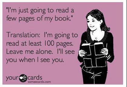 """I'm just going to read a few pages of my book."" Translation: I'm going to read at least 100 pages. Leave me alone. I'll see you when I see you. Lol, my husband hates when I find a new series to read."