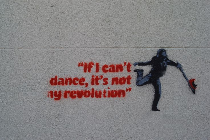 """This looks like a banksy copy with the style and layout and using catchy tag lines like """"If i cant dance, its not my revolution"""" and with the colours as well that give it a full effect on the viewer."""