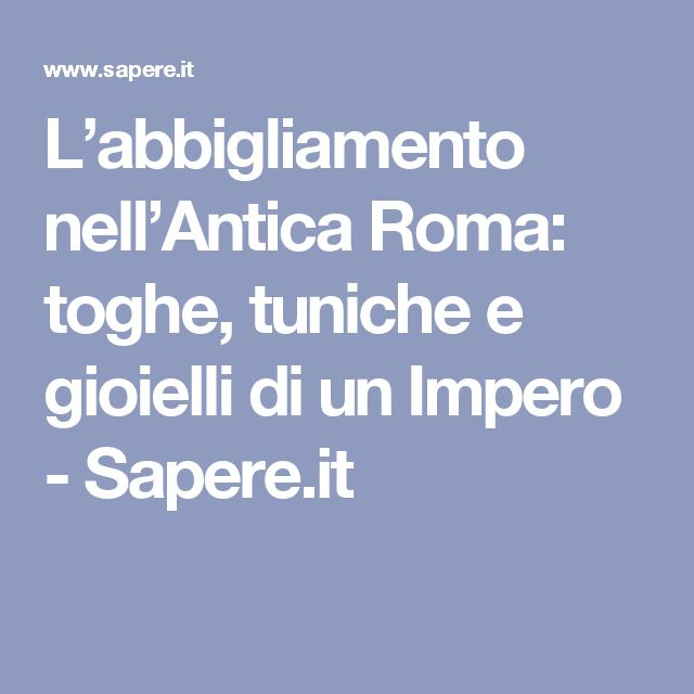 L'abbigliamento nell'Antica Roma: toghe, tuniche e gioielli di un Impero - Sapere.it