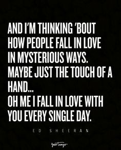"""And I'm thinking 'bout how people / Fall in love in mysterious ways / Maybe just the touch of a hand / Oh me I fall in love with you every single day."" — Thinking Out Loud, Ed Sheeran"
