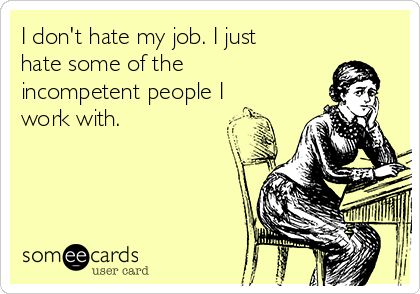 I don't hate my job. I just hate some of the incompetent people I work with.