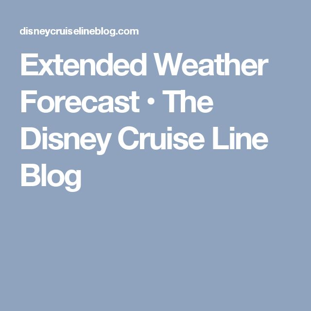 Extended Weather Forecast • The Disney Cruise Line Blog