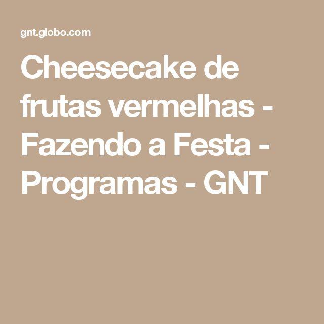Cheesecake de frutas vermelhas - Fazendo a Festa - Programas - GNT