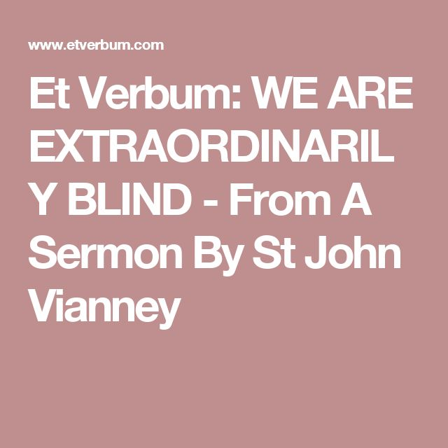 Et Verbum: WE ARE EXTRAORDINARILY BLIND - From A Sermon By St John Vianney