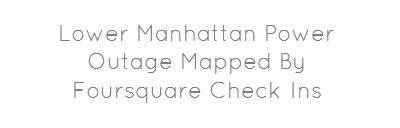 Lower Manhattan Power Outage Mapped By Foursquare Check-Ins...