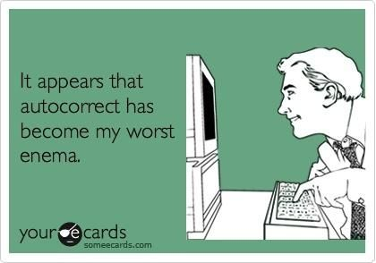It appears that autocorrect has become my worst enema.