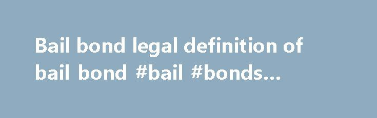 Bail bond legal definition of bail bond #bail #bonds #burbank http://vermont.remmont.com/bail-bond-legal-definition-of-bail-bond-bail-bonds-burbank/  # bail bond Bail Bond A written promise signed by a defendant or a surety (one who promises to act in place of another) to pay an amount fixed by a court should the defendant named in the document fail to appear in court for the designated criminal proceeding at the date and time specified. A bail bond is one method used to obtain the release…