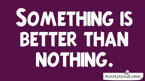 Better Than Nothing Quotes, Quotations & Sayings 2018