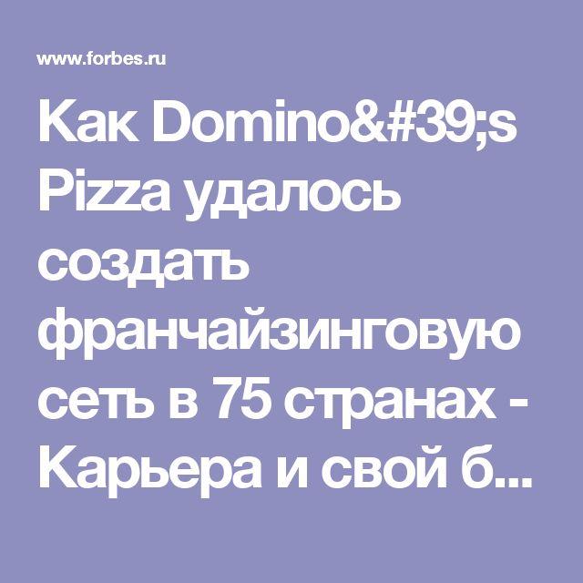 Как Domino's Pizza удалось создать франчайзинговую сеть в 75 странах - Карьера и свой бизнес