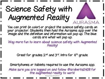 Science Safety made fun with Augmented Reality! Using the Aurasma app students are able to hover over the simple pictures to bring the definition to life. A new image will appear on their device with more information. Way FUN! 9 different picture cards with explanations.