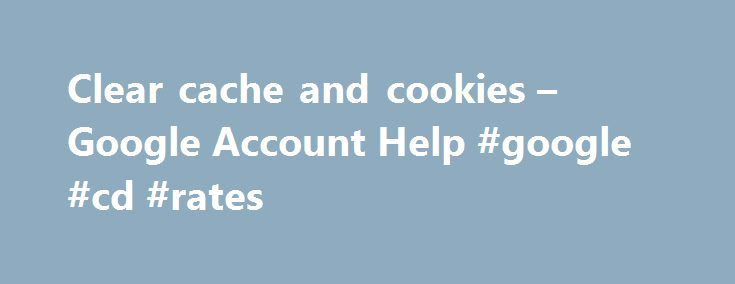 Clear cache and cookies – Google Account Help #google #cd #rates http://san-francisco.remmont.com/clear-cache-and-cookies-google-account-help-google-cd-rates/  # Clear cache and cookies Cookies, which are files created by websites you've visited, and your browser's cache, which helps pages load faster, make it easier for you to browse the web. Clearing your browser's cache and cookies means that website settings (like usernames and passwords) will be deleted and some sites might appear to be…