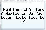 http://tecnoautos.com/wp-content/uploads/imagenes/tendencias/thumbs/ranking-fifa-tiene-a-mexico-en-su-peor-lugar-historico-es-40.jpg Ranking FIFA. Ranking FIFA tiene a México en su peor lugar histórico, es 40, Enlaces, Imágenes, Videos y Tweets - http://tecnoautos.com/actualidad/ranking-fifa-ranking-fifa-tiene-a-mexico-en-su-peor-lugar-historico-es-40/