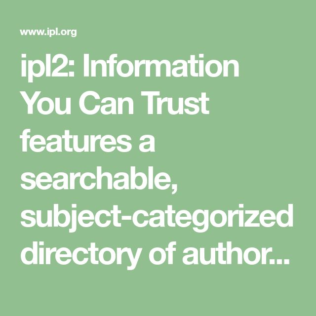 ipl2: Information You Can Trust features a searchable, subject-categorized directory of authoritative websites; links to online texts, newspapers, and magazines; and the Ask an ipl2 Librarian online reference service.