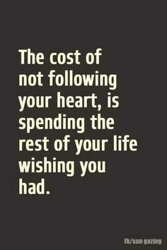 The cost of not following your heart, is spending the rest of your life wishing you had. ..