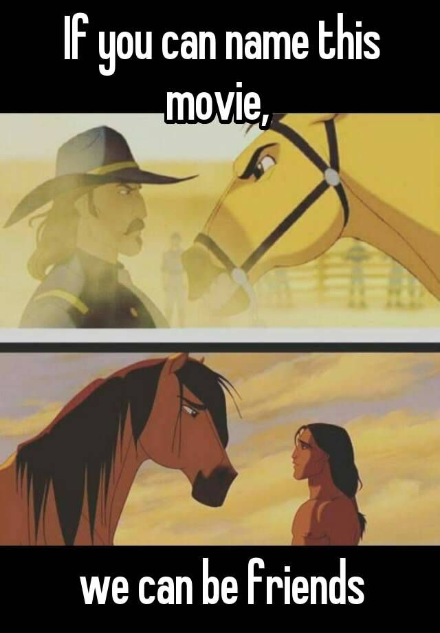 """If you can name this movie, we can be friends"" THIS WAS MY FAV MOVIE I EVEN GOT A HORSE THAT LOOKS EXACTLY LIKE HIM AND A LITTLE MINIATURE PAINT ONE TOO<<. AAAAAAAA, I USED TO RIDE A HORSE THAT LOOKED LIKE HIM, AAAAAAAA, HE WAS THE BEST<---- DUDE SPIRIT WAS MY FAV MOVIE! UGH IT WAS THE BEST"