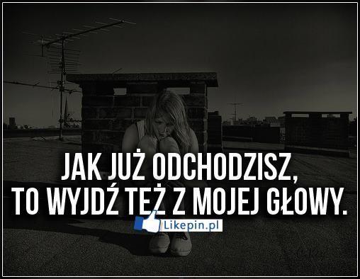 Jak juz odchodzisz to wyjdz z mojej glowy | LikePin.pl - oglądaj, przypinaj, dziel się