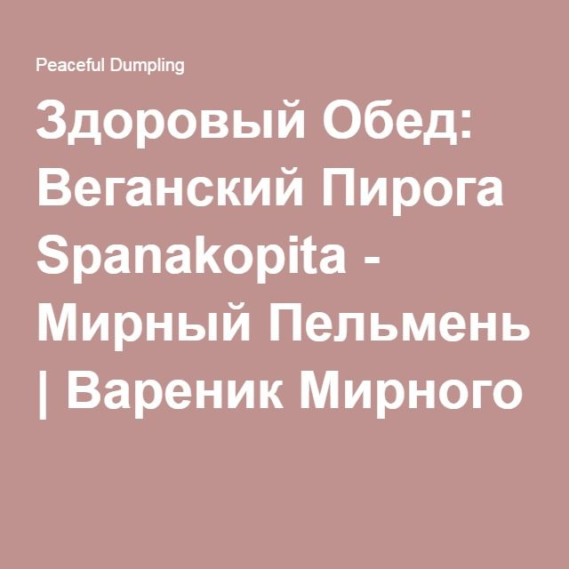 Здоровый Обед: Веганский Пирога Spanakopita - Мирный Пельмень | Вареник Мирного