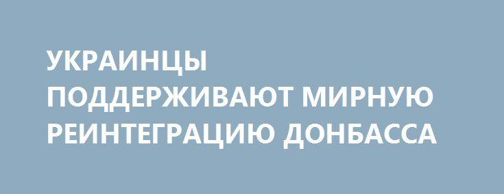 УКРАИНЦЫ ПОДДЕРЖИВАЮТ МИРНУЮ РЕИНТЕГРАЦИЮ ДОНБАССА http://rusdozor.ru/2017/01/27/ukraincy-podderzhivayut-mirnuyu-reintegraciyu-donbassa/  Рано или поздно разношерстным представителям «партии войны» придется признать: альтернативы минскому процессу нет и быть не может.  Организация Объединенных Наций одобрила разработанный украинским правительством План мероприятий, направленных на реализацию некоторых принципов государственной внутренней политики относительно отдельных районов Донецкой и…