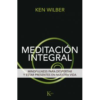Wilber, Ken. Meditación integral : mindfulness para despertar y estar presentes en nuestra vida. Barcelona : Kairós, 2016