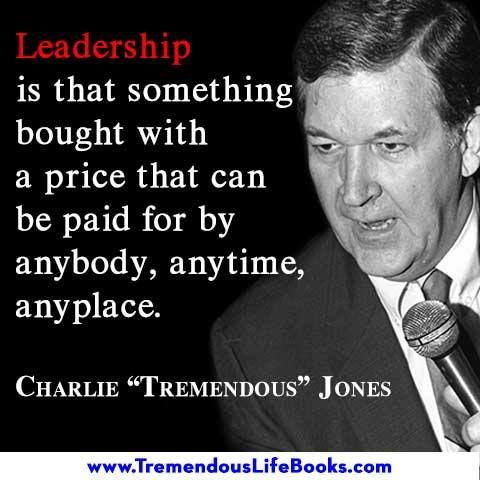 """""""Leadership is that something bought with a price that can be paid for by anybody, anytime, anyplace."""" ~ Charlie """"Tremendous"""" Jones"""