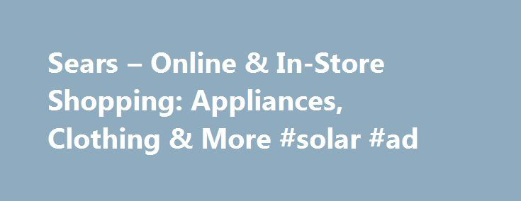 Sears – Online & In-Store Shopping: Appliances, Clothing & More #solar #ad http://albuquerque.remmont.com/sears-online-in-store-shopping-appliances-clothing-more-solar-ad/  # Up to 30% off camping & hiking gear Save on featured tents, canopies, coolers & more In-store offer may vary. Applies only to items Sold by Sears. Not combinable with in-store Sears card offers. Savings range 5%–30%.Hot Buy pricing online may vary. Whirlpool, LG, GE, GE Profile, GE Cafe, Frigidaire, Electrolux, Bosch…