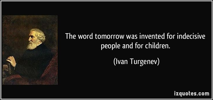 The word tomorrow was invented for indecisive people and for children. - Ivan Turgenev