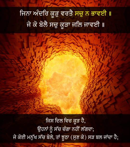Those who are permeated by falsehood, do not love the Truth.   If somebody speaks truth, the false person is burnt (in anger), because the false (self-conceited) are satisfied only by falsehood,  Dhan Sri Guru Granth Sahib Ji 646