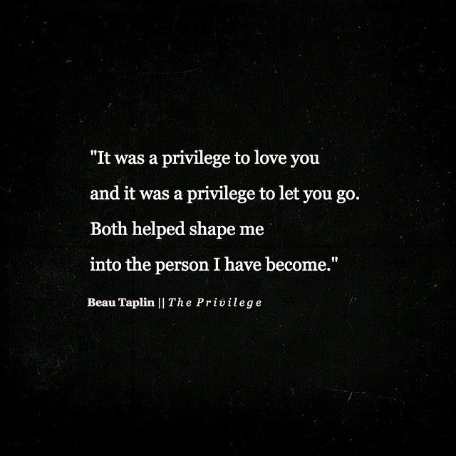 It was a privilege to love you and a privilege to let you go. Both helped shape me into the person I have become.